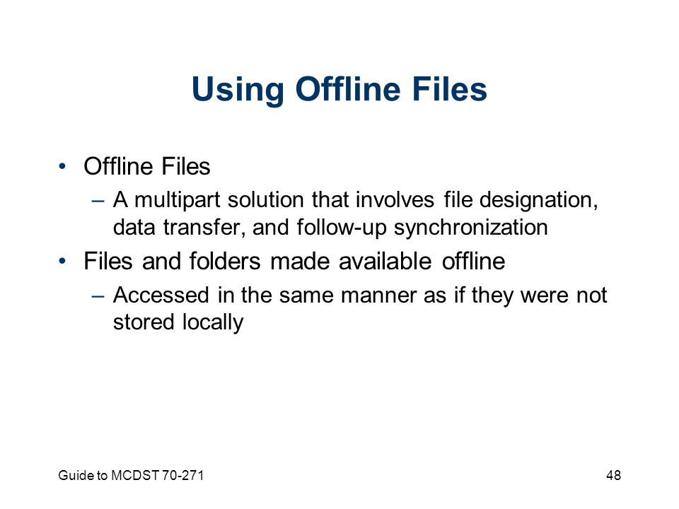 Guide to MCDST Using Offline Files Offline Files –A multipart solution that involves file designation, data transfer, and follow-up synchronization Files and folders made available offline –Accessed in the same manner as if they were not stored locally