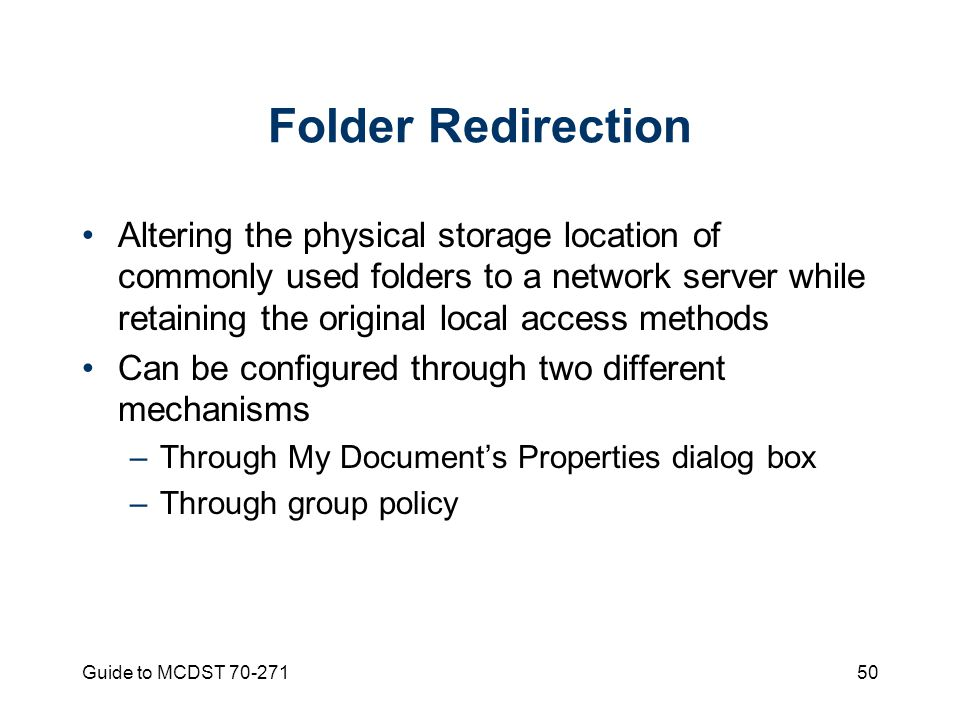 Guide to MCDST Folder Redirection Altering the physical storage location of commonly used folders to a network server while retaining the original local access methods Can be configured through two different mechanisms –Through My Document's Properties dialog box –Through group policy