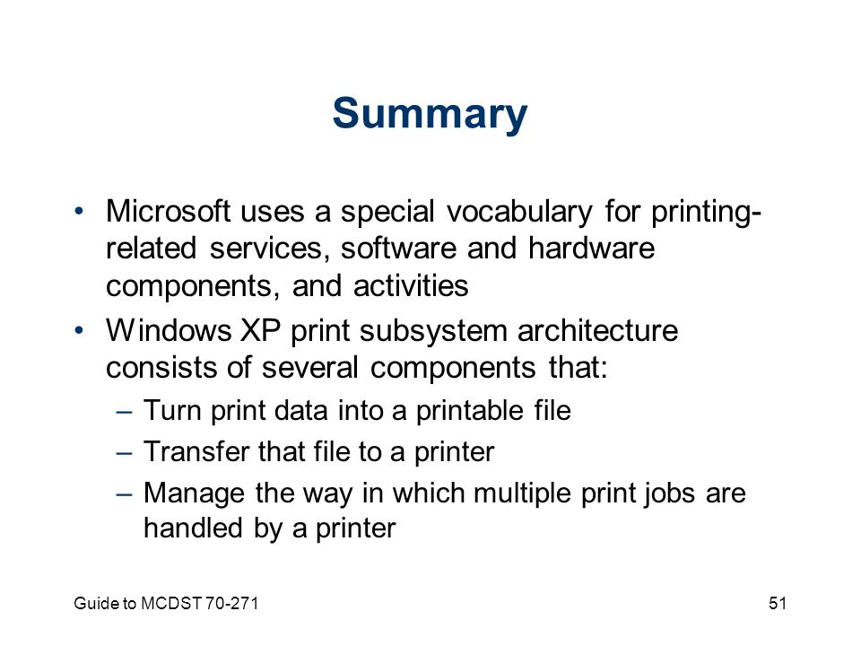 Guide to MCDST Summary Microsoft uses a special vocabulary for printing- related services, software and hardware components, and activities Windows XP print subsystem architecture consists of several components that: –Turn print data into a printable file –Transfer that file to a printer –Manage the way in which multiple print jobs are handled by a printer