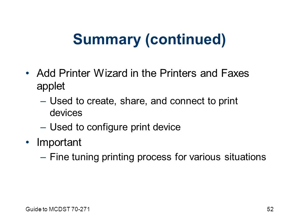 Guide to MCDST Summary (continued) Add Printer Wizard in the Printers and Faxes applet –Used to create, share, and connect to print devices –Used to configure print device Important –Fine tuning printing process for various situations
