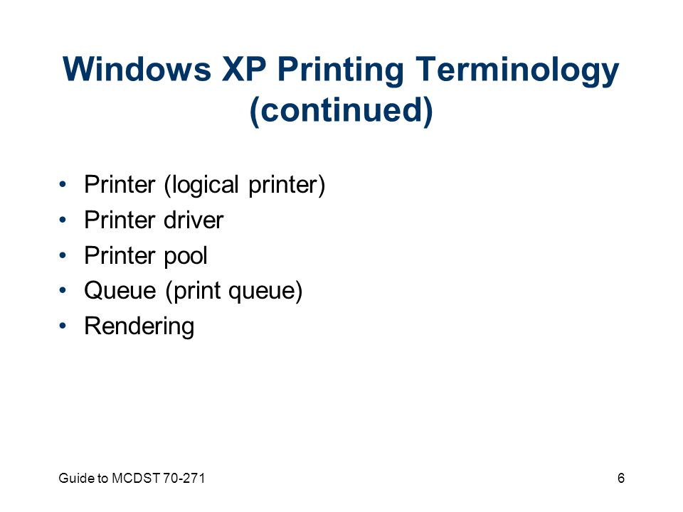 Guide to MCDST Windows XP Printing Terminology (continued) Printer (logical printer) Printer driver Printer pool Queue (print queue) Rendering