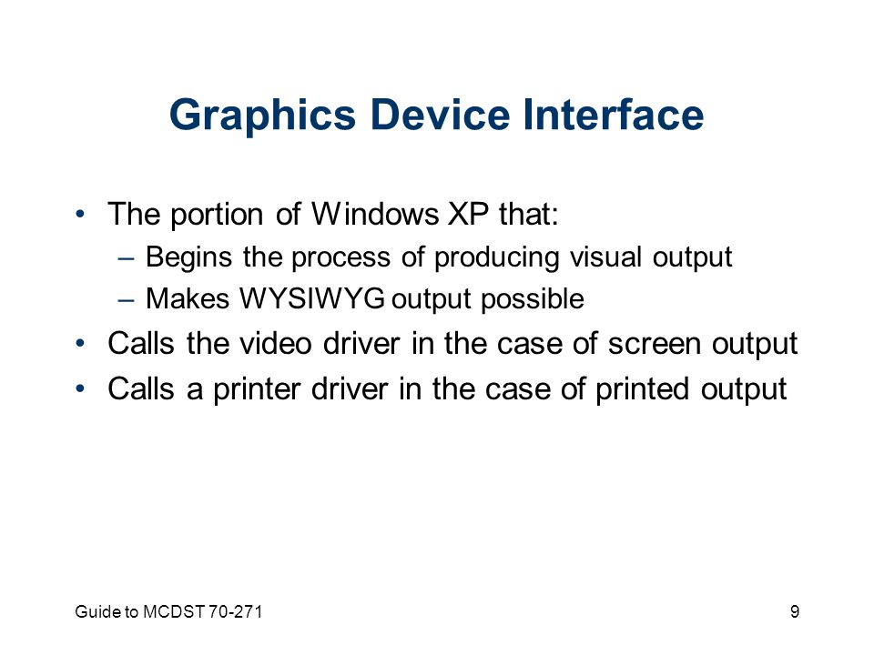 Guide to MCDST Graphics Device Interface The portion of Windows XP that: –Begins the process of producing visual output –Makes WYSIWYG output possible Calls the video driver in the case of screen output Calls a printer driver in the case of printed output