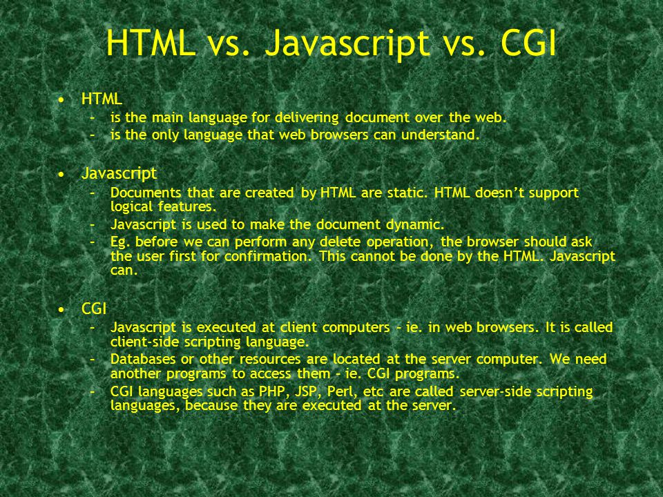 HTML vs. Javascript vs. CGI HTML –is the main language for delivering document over the web.