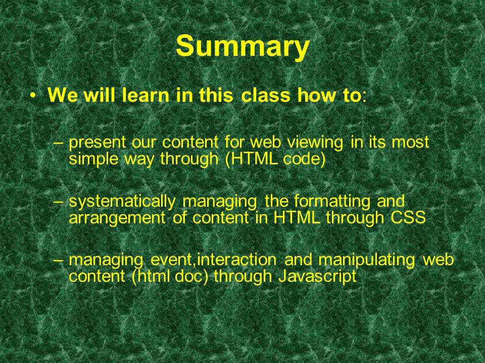 Summary We will learn in this class how to: –present our content for web viewing in its most simple way through (HTML code) –systematically managing the formatting and arrangement of content in HTML through CSS –managing event,interaction and manipulating web content (html doc) through Javascript