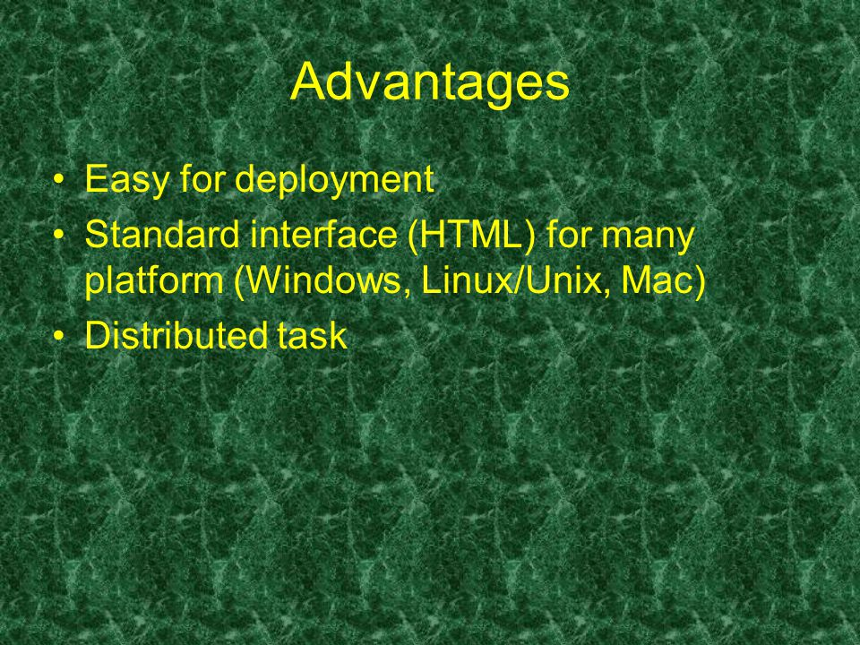 Advantages Easy for deployment Standard interface (HTML) for many platform (Windows, Linux/Unix, Mac) Distributed task