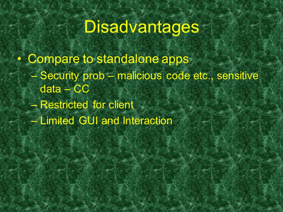 Disadvantages Compare to standalone apps –Security prob – malicious code etc., sensitive data – CC –Restricted for client –Limited GUI and Interaction