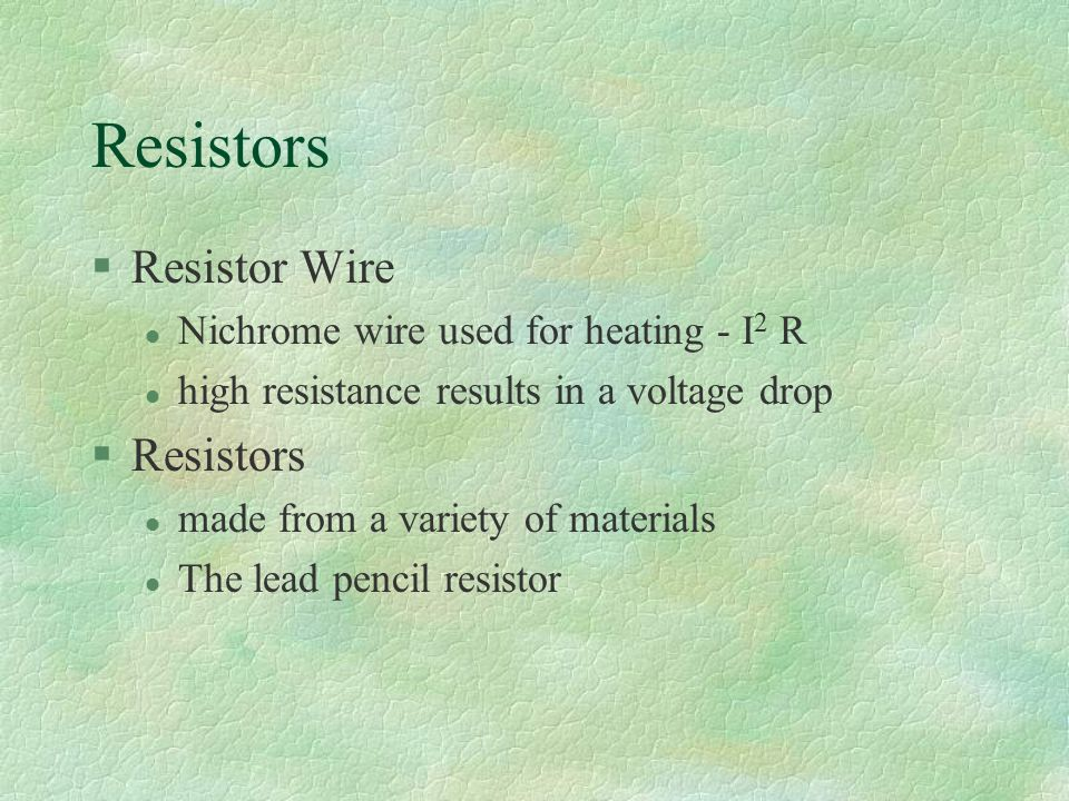 Resistors §Resistor Wire l Nichrome wire used for heating - I 2 R l high resistance results in a voltage drop §Resistors l made from a variety of materials l The lead pencil resistor