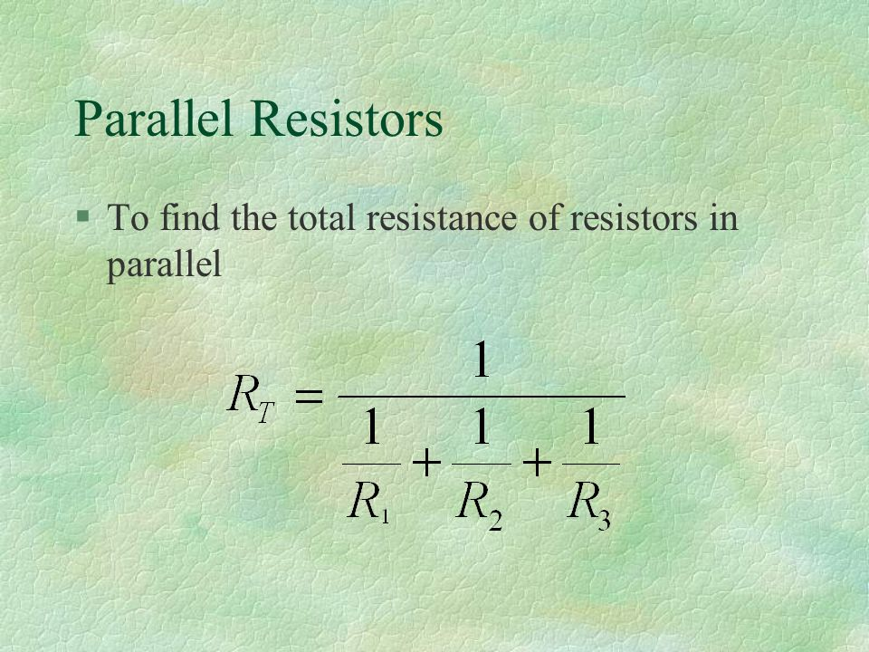 Parallel Resistors §To find the total resistance of resistors in parallel