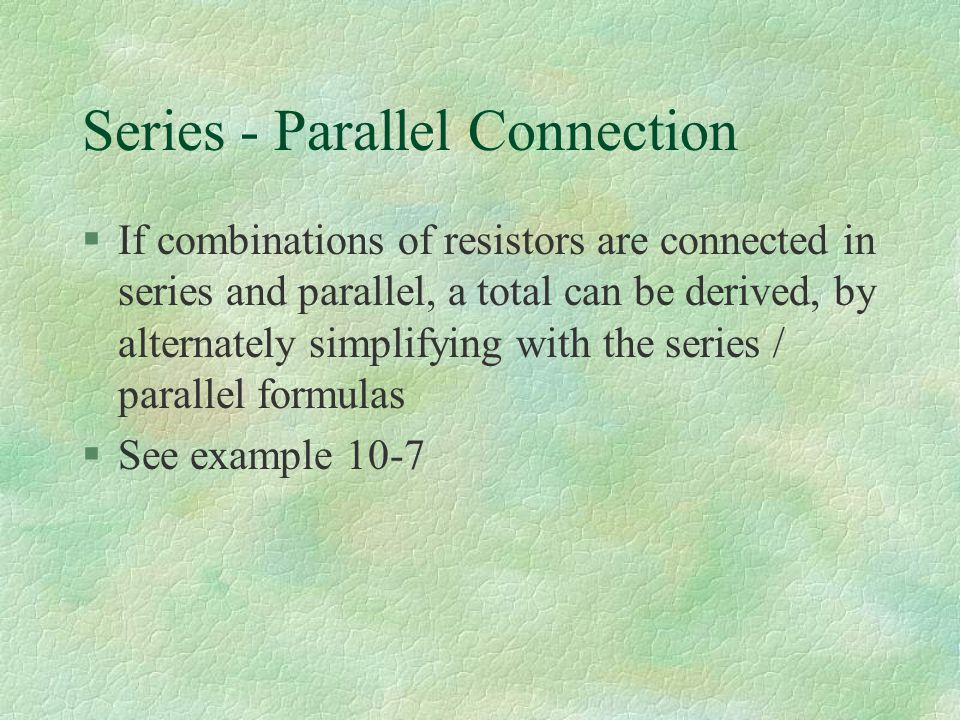 Series - Parallel Connection §If combinations of resistors are connected in series and parallel, a total can be derived, by alternately simplifying with the series / parallel formulas §See example 10-7