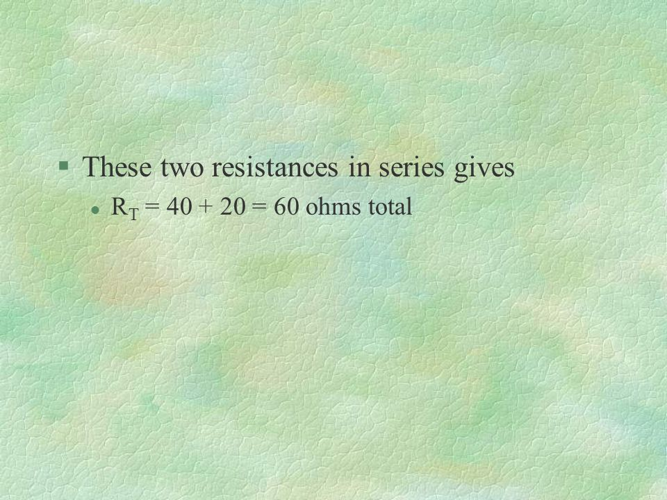 §These two resistances in series gives l R T = = 60 ohms total