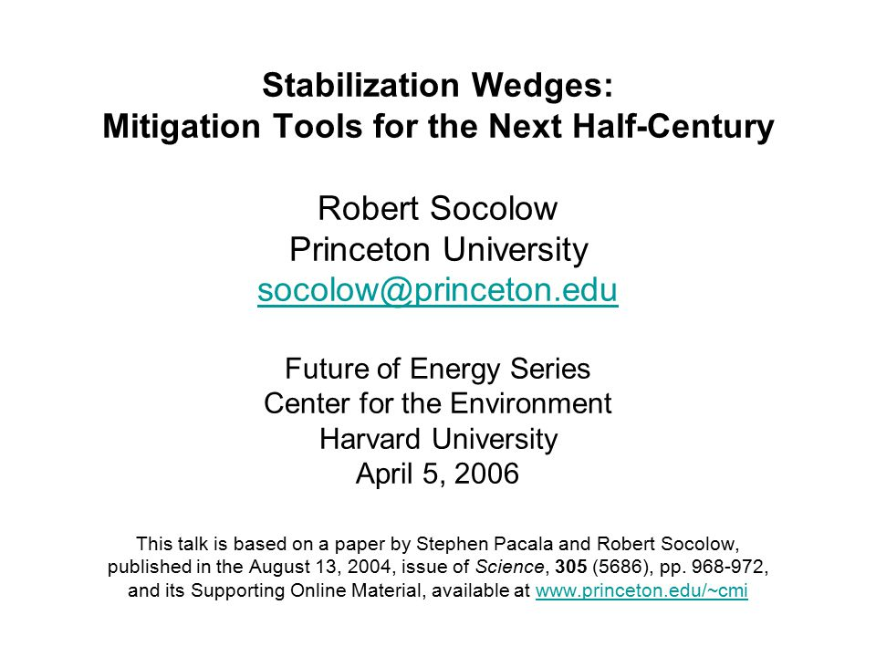 Stabilization Wedges: Mitigation Tools for the Next Half-Century Robert Socolow Princeton University Future of Energy Series Center for the Environment Harvard University April 5, 2006 This talk is based on a paper by Stephen Pacala and Robert Socolow, published in the August 13, 2004, issue of Science, 305 (5686), pp.