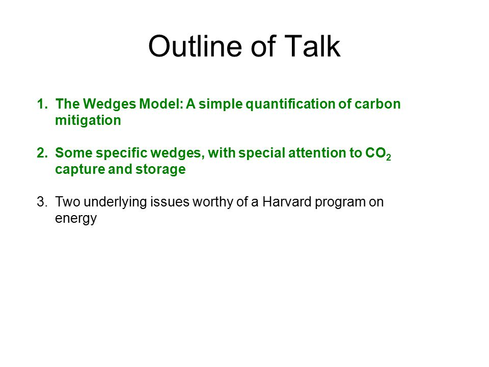 Outline of Talk 1.The Wedges Model: A simple quantification of carbon mitigation 2.Some specific wedges, with special attention to CO 2 capture and storage 3.Two underlying issues worthy of a Harvard program on energy