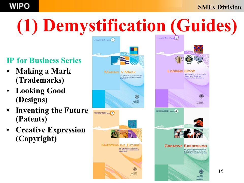 SMEs Division 16 (1) Demystification (Guides) IP for Business Series Making a Mark (Trademarks) Looking Good (Designs) Inventing the Future (Patents) Creative Expression (Copyright)