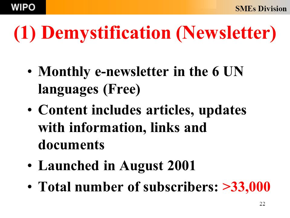 SMEs Division 22 (1) Demystification (Newsletter) Monthly e-newsletter in the 6 UN languages (Free) Content includes articles, updates with information, links and documents Launched in August 2001 Total number of subscribers: >33,000