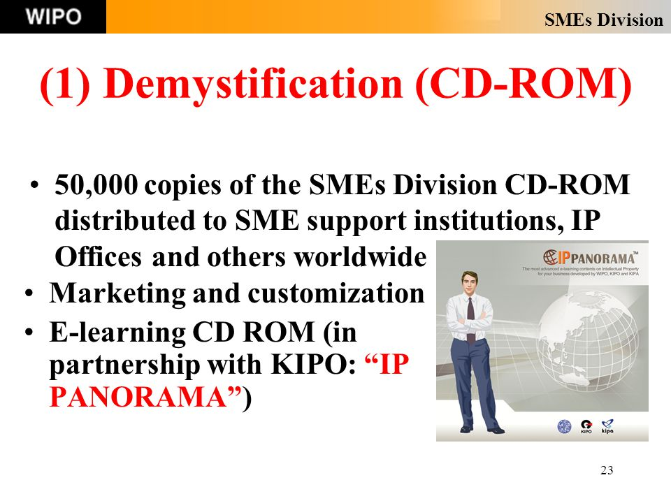 SMEs Division 23 (1) Demystification (CD-ROM) Marketing and customization E-learning CD ROM (in partnership with KIPO: IP PANORAMA ) 50,000 copies of the SMEs Division CD-ROM distributed to SME support institutions, IP Offices and others worldwide