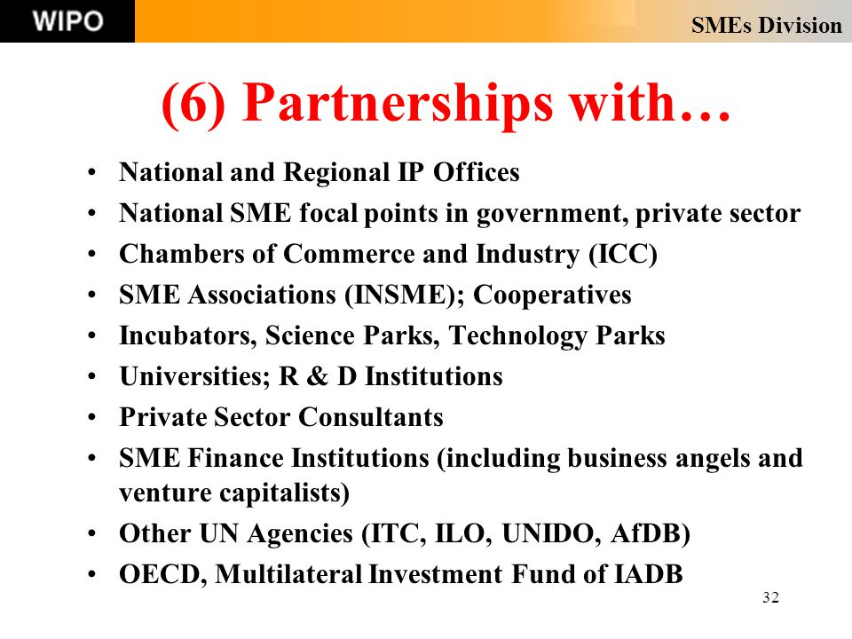 SMEs Division 32 (6) Partnerships with… National and Regional IP Offices National SME focal points in government, private sector Chambers of Commerce and Industry (ICC) SME Associations (INSME); Cooperatives Incubators, Science Parks, Technology Parks Universities; R & D Institutions Private Sector Consultants SME Finance Institutions (including business angels and venture capitalists) Other UN Agencies (ITC, ILO, UNIDO, AfDB) OECD, Multilateral Investment Fund of IADB