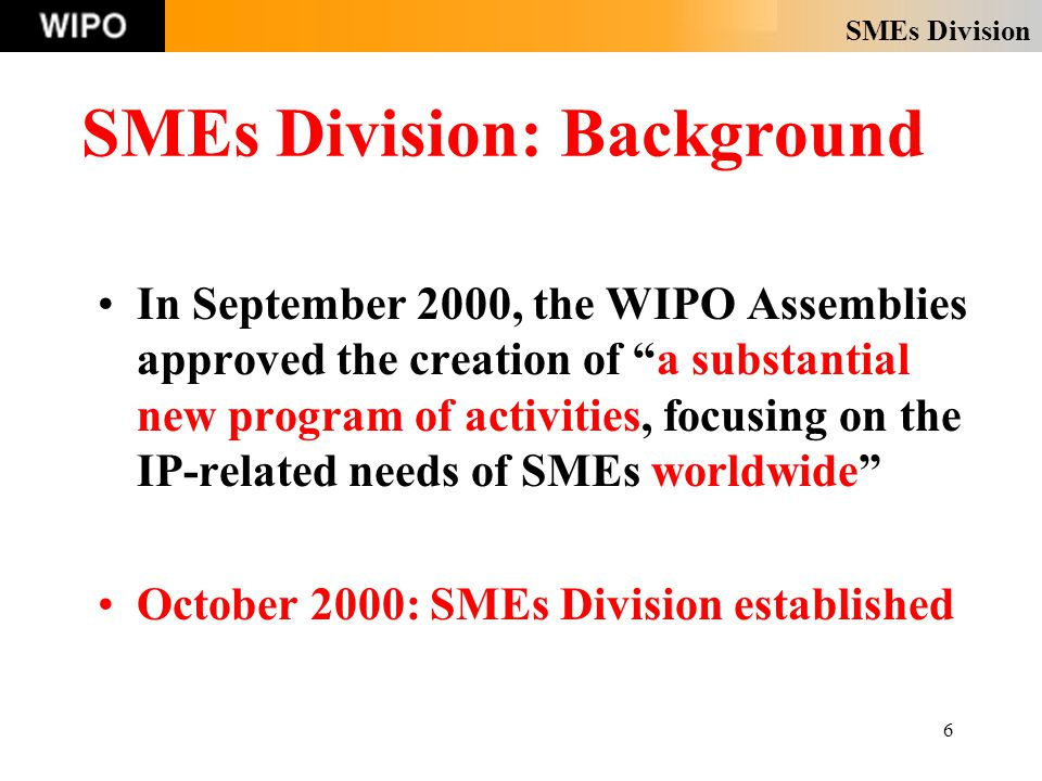 SMEs Division 6 SMEs Division: Background In September 2000, the WIPO Assemblies approved the creation of a substantial new program of activities, focusing on the IP-related needs of SMEs worldwide October 2000: SMEs Division established