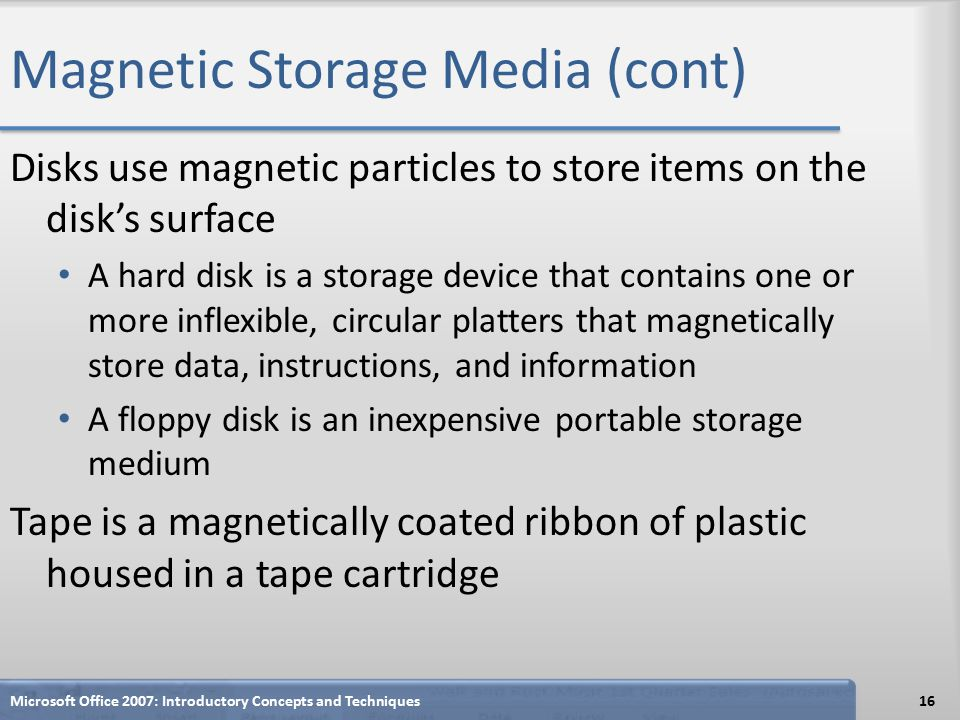 Magnetic Storage Media (cont) Disks use magnetic particles to store items on the disk's surface A hard disk is a storage device that contains one or more inflexible, circular platters that magnetically store data, instructions, and information A floppy disk is an inexpensive portable storage medium Tape is a magnetically coated ribbon of plastic housed in a tape cartridge Microsoft Office 2007: Introductory Concepts and Techniques16