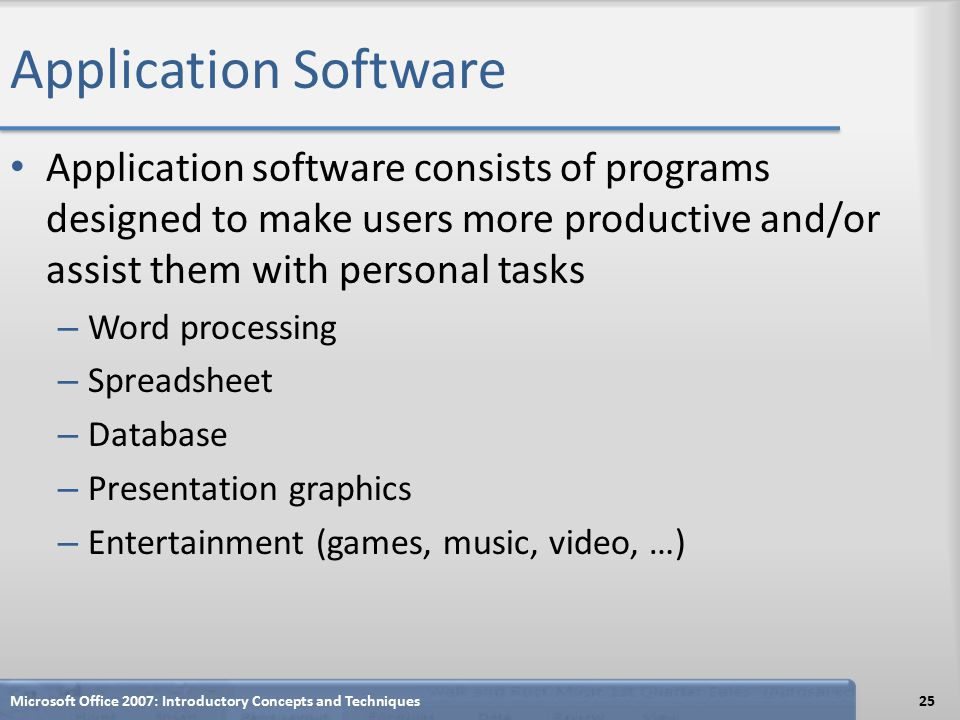 Application Software Application software consists of programs designed to make users more productive and/or assist them with personal tasks – Word processing – Spreadsheet – Database – Presentation graphics – Entertainment (games, music, video, …) Microsoft Office 2007: Introductory Concepts and Techniques25