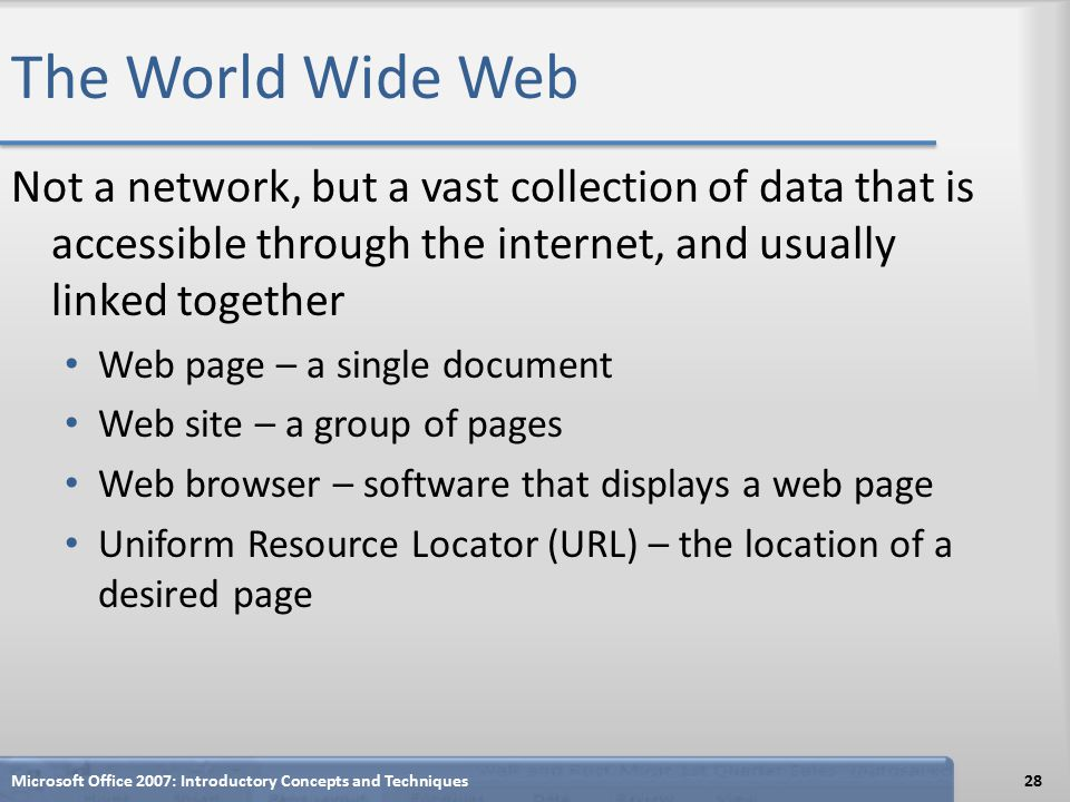 The World Wide Web Not a network, but a vast collection of data that is accessible through the internet, and usually linked together Web page – a single document Web site – a group of pages Web browser – software that displays a web page Uniform Resource Locator (URL) – the location of a desired page Microsoft Office 2007: Introductory Concepts and Techniques28