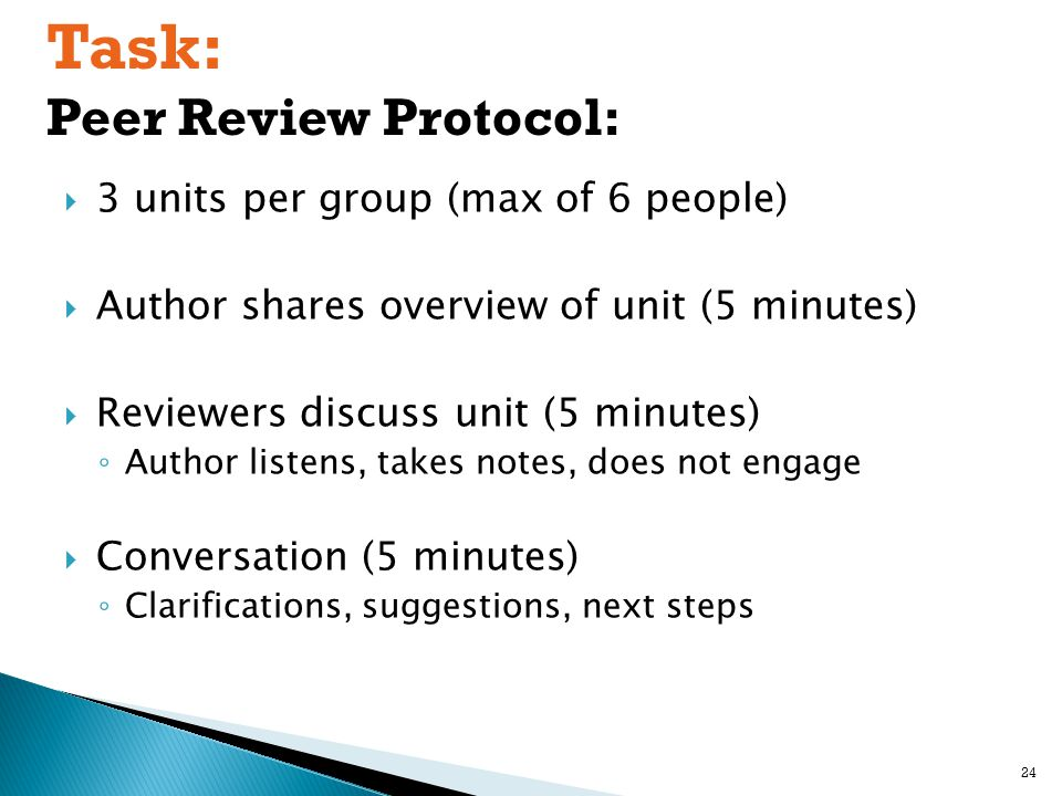  3 units per group (max of 6 people)  Author shares overview of unit (5 minutes)  Reviewers discuss unit (5 minutes) ◦ Author listens, takes notes, does not engage  Conversation (5 minutes) ◦ Clarifications, suggestions, next steps Task: Peer Review Protocol: 24