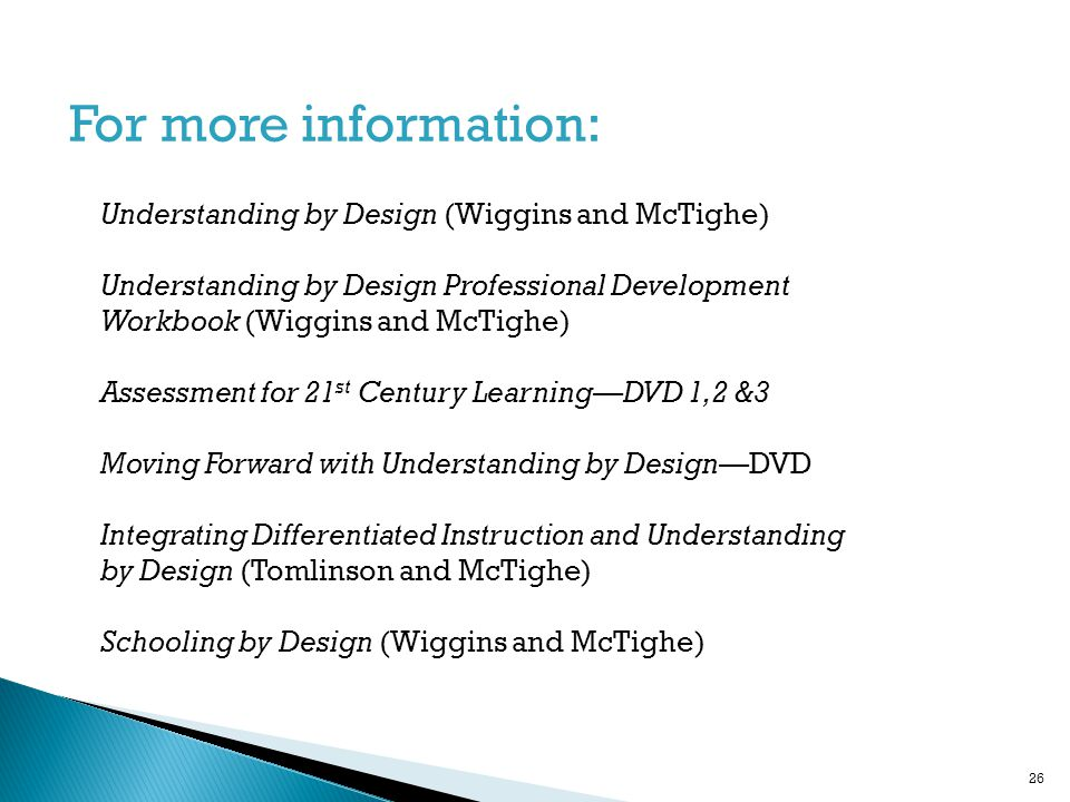 Understanding by Design (Wiggins and McTighe) Understanding by Design Professional Development Workbook (Wiggins and McTighe) Assessment for 21 st Century Learning—DVD 1,2 &3 Moving Forward with Understanding by Design—DVD Integrating Differentiated Instruction and Understanding by Design (Tomlinson and McTighe) Schooling by Design (Wiggins and McTighe) For more information: 26