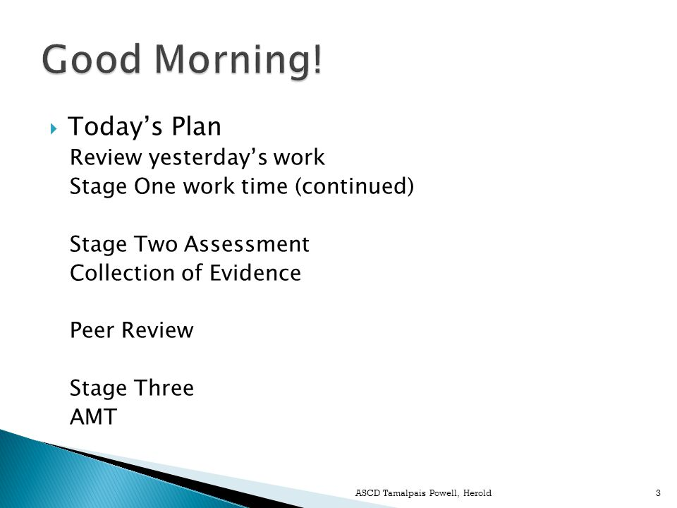  Today's Plan Review yesterday's work Stage One work time (continued) Stage Two Assessment Collection of Evidence Peer Review Stage Three AMT ASCD Tamalpais Powell, Herold3