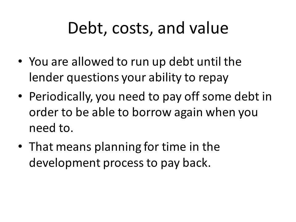 Debt, costs, and value You are allowed to run up debt until the lender questions your ability to repay Periodically, you need to pay off some debt in order to be able to borrow again when you need to.