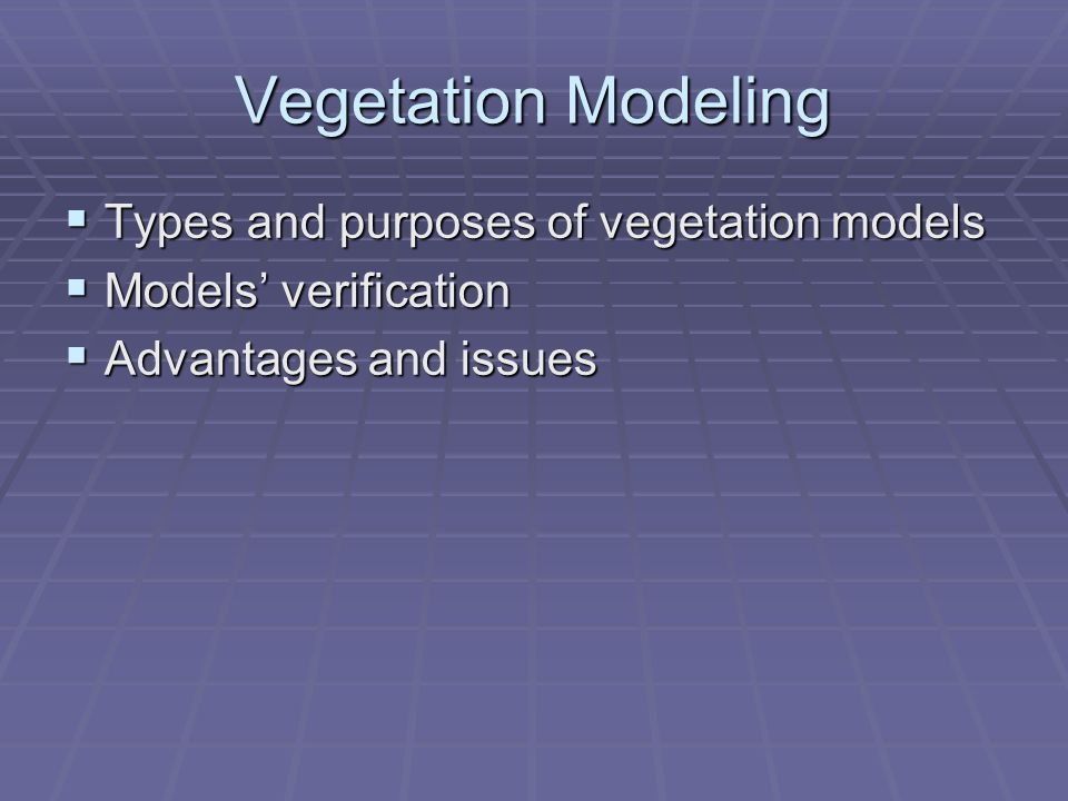  Types and purposes of vegetation models  Models' verification  Advantages and issues Vegetation Modeling
