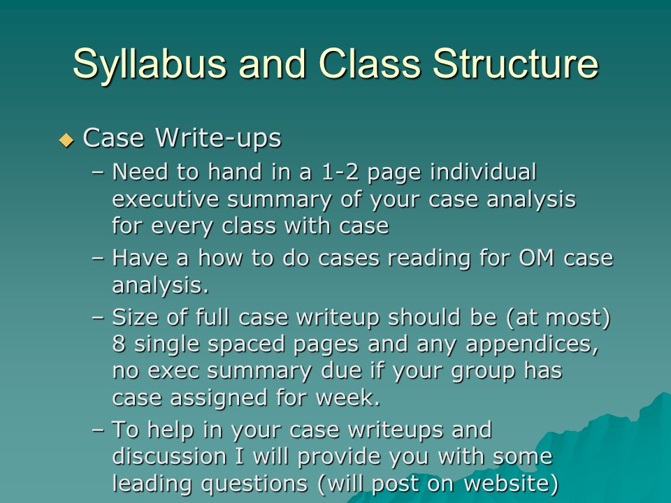 Syllabus and Class Structure  Case Write-ups –Need to hand in a 1-2 page individual executive summary of your case analysis for every class with case –Have a how to do cases reading for OM case analysis.