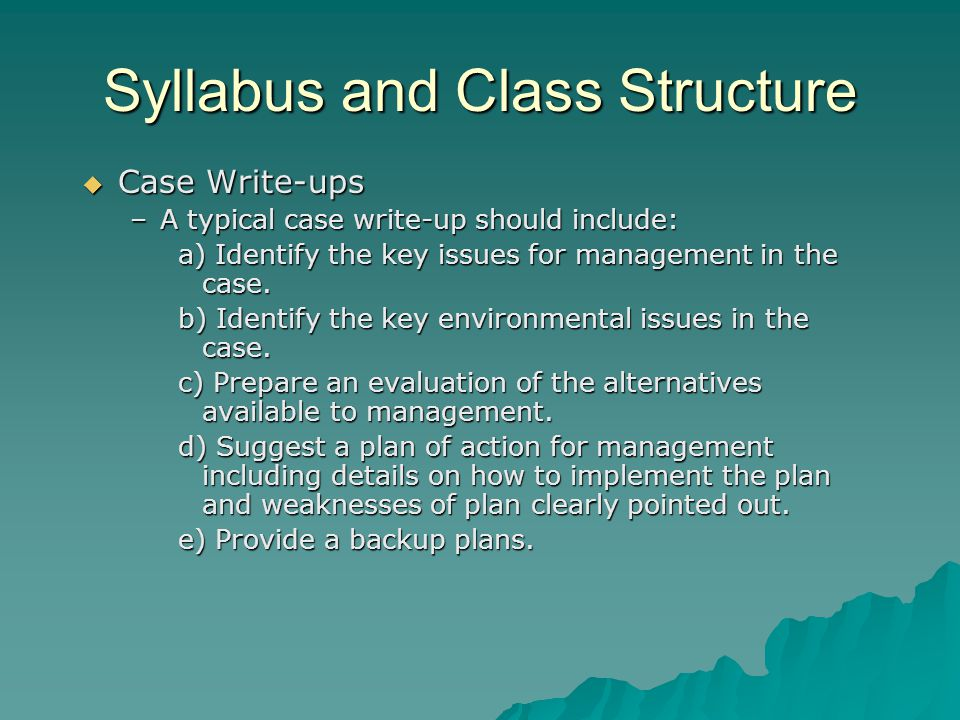 Syllabus and Class Structure  Case Write-ups –A typical case write-up should include: a) Identify the key issues for management in the case.