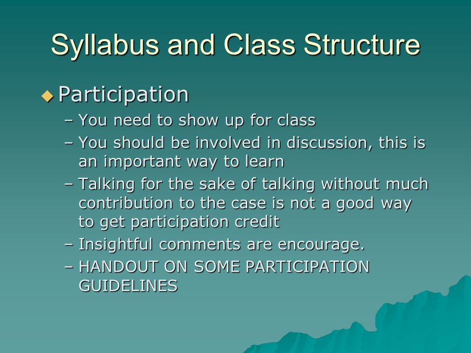 Syllabus and Class Structure  Participation –You need to show up for class –You should be involved in discussion, this is an important way to learn –Talking for the sake of talking without much contribution to the case is not a good way to get participation credit –Insightful comments are encourage.