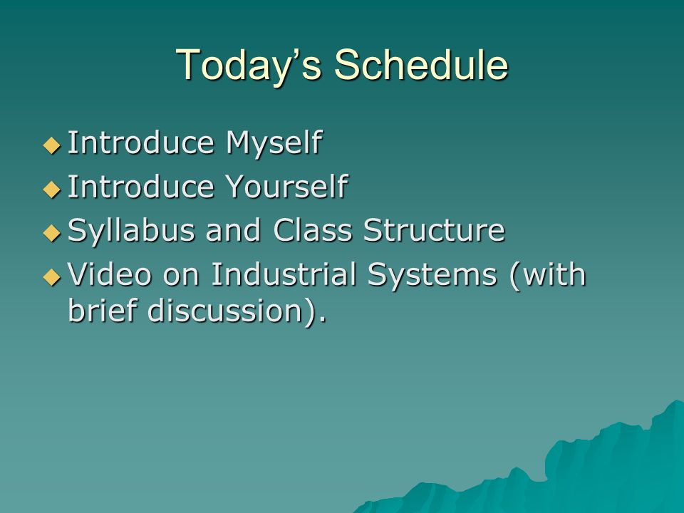 Today's Schedule  Introduce Myself  Introduce Yourself  Syllabus and Class Structure  Video on Industrial Systems (with brief discussion).
