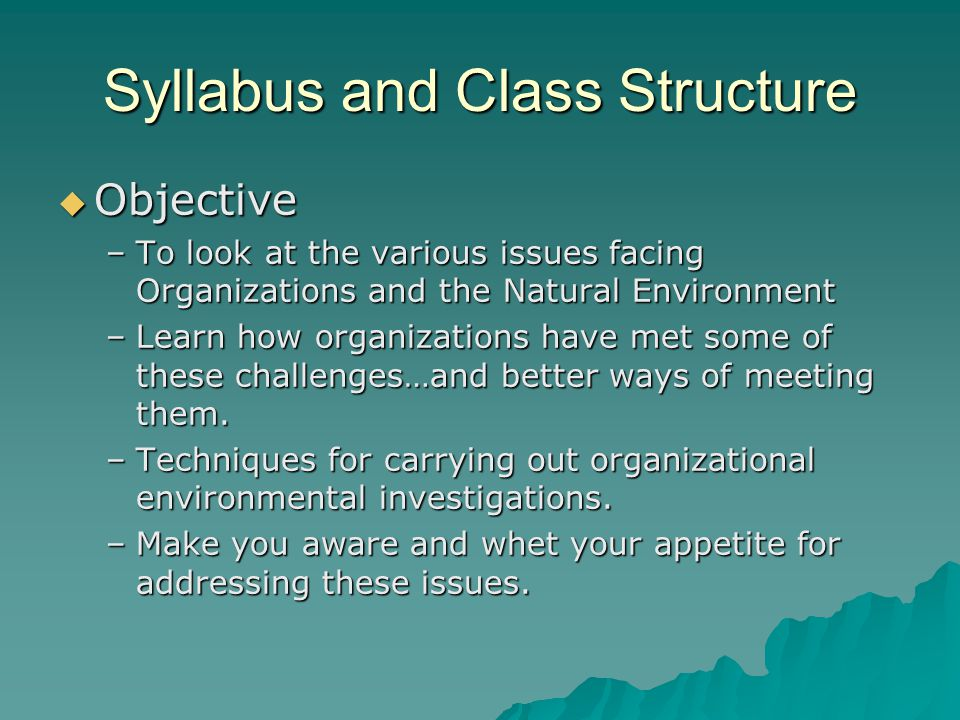 Syllabus and Class Structure  Objective –To look at the various issues facing Organizations and the Natural Environment –Learn how organizations have met some of these challenges…and better ways of meeting them.