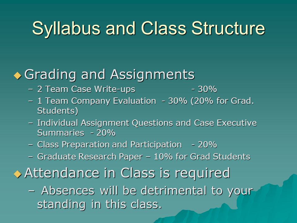 Syllabus and Class Structure  Grading and Assignments –2 Team Case Write-ups- 30% –1 Team Company Evaluation- 30% (20% for Grad.
