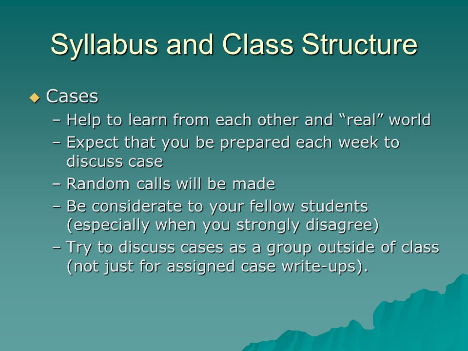 Syllabus and Class Structure  Cases –Help to learn from each other and real world –Expect that you be prepared each week to discuss case –Random calls will be made –Be considerate to your fellow students (especially when you strongly disagree) –Try to discuss cases as a group outside of class (not just for assigned case write-ups).