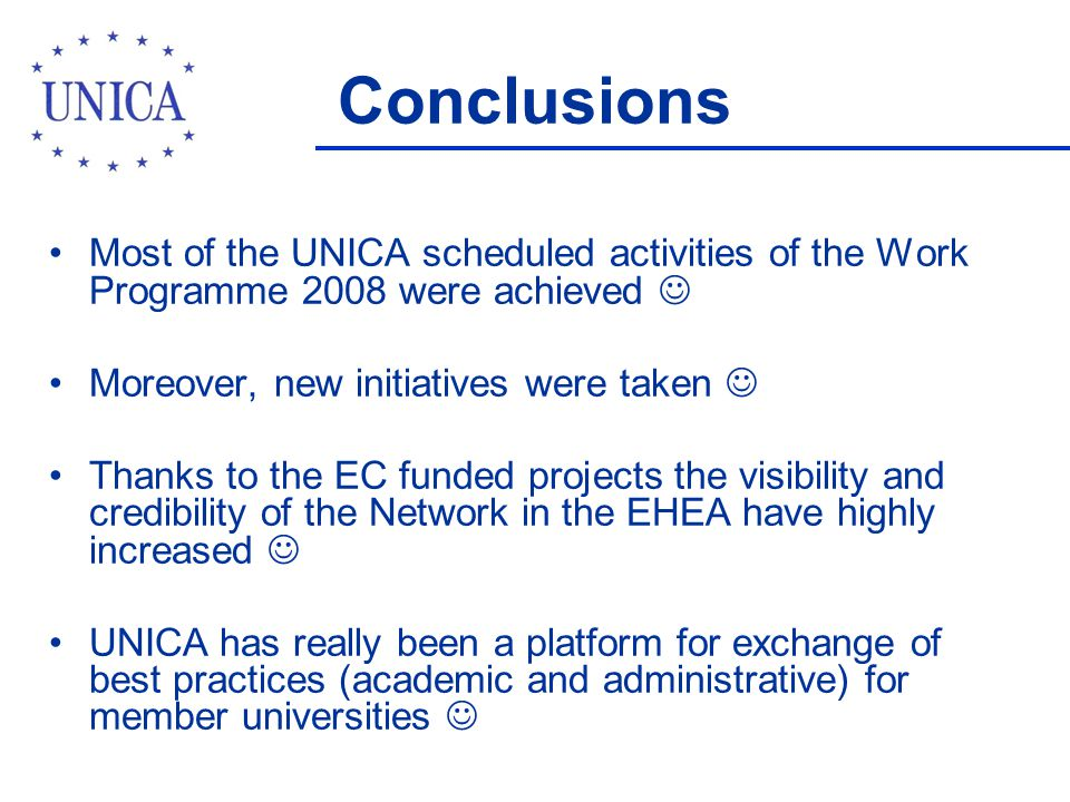 Conclusions Most of the UNICA scheduled activities of the Work Programme 2008 were achieved Moreover, new initiatives were taken Thanks to the EC funded projects the visibility and credibility of the Network in the EHEA have highly increased UNICA has really been a platform for exchange of best practices (academic and administrative) for member universities