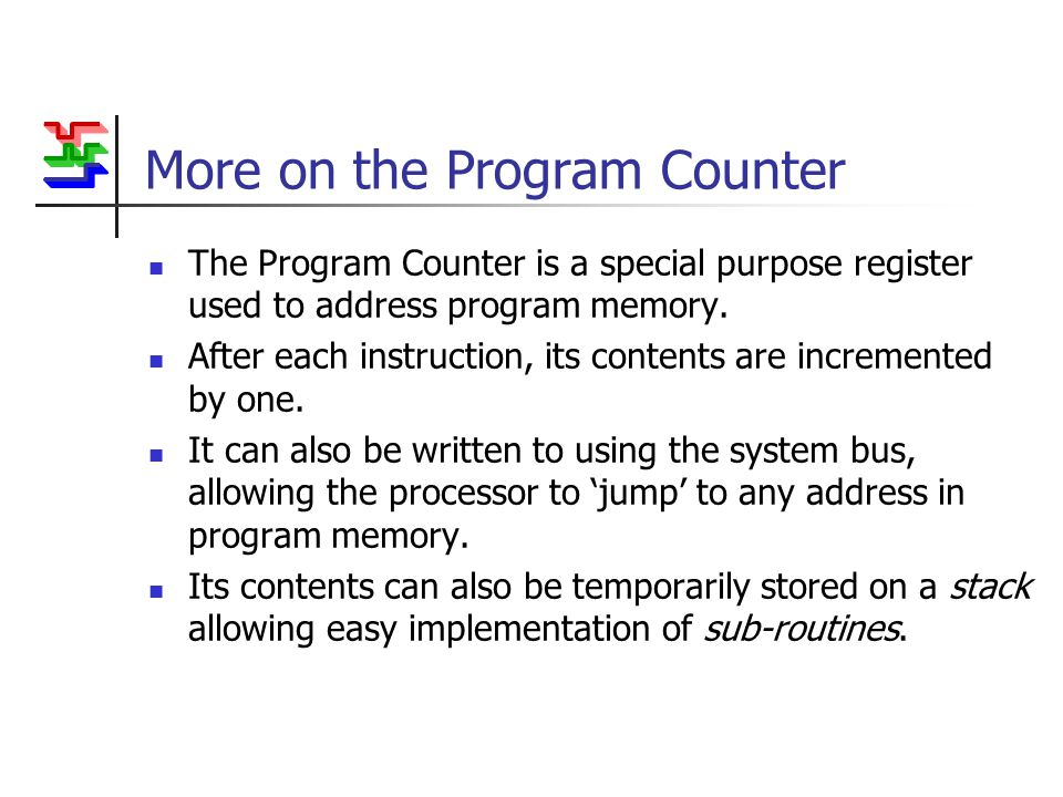 More on the Program Counter The Program Counter is a special purpose register used to address program memory.