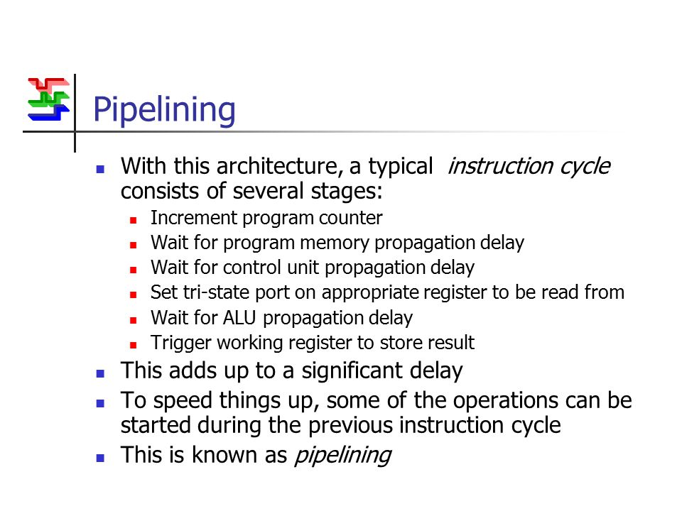 Pipelining With this architecture, a typical instruction cycle consists of several stages: Increment program counter Wait for program memory propagation delay Wait for control unit propagation delay Set tri-state port on appropriate register to be read from Wait for ALU propagation delay Trigger working register to store result This adds up to a significant delay To speed things up, some of the operations can be started during the previous instruction cycle This is known as pipelining