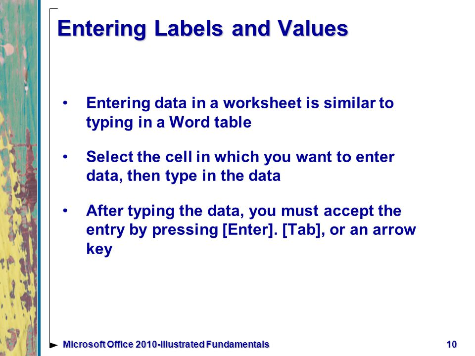 10Microsoft Office 2010-Illustrated Fundamentals Entering Labels and Values Entering data in a worksheet is similar to typing in a Word table Select the cell in which you want to enter data, then type in the data After typing the data, you must accept the entry by pressing [Enter].
