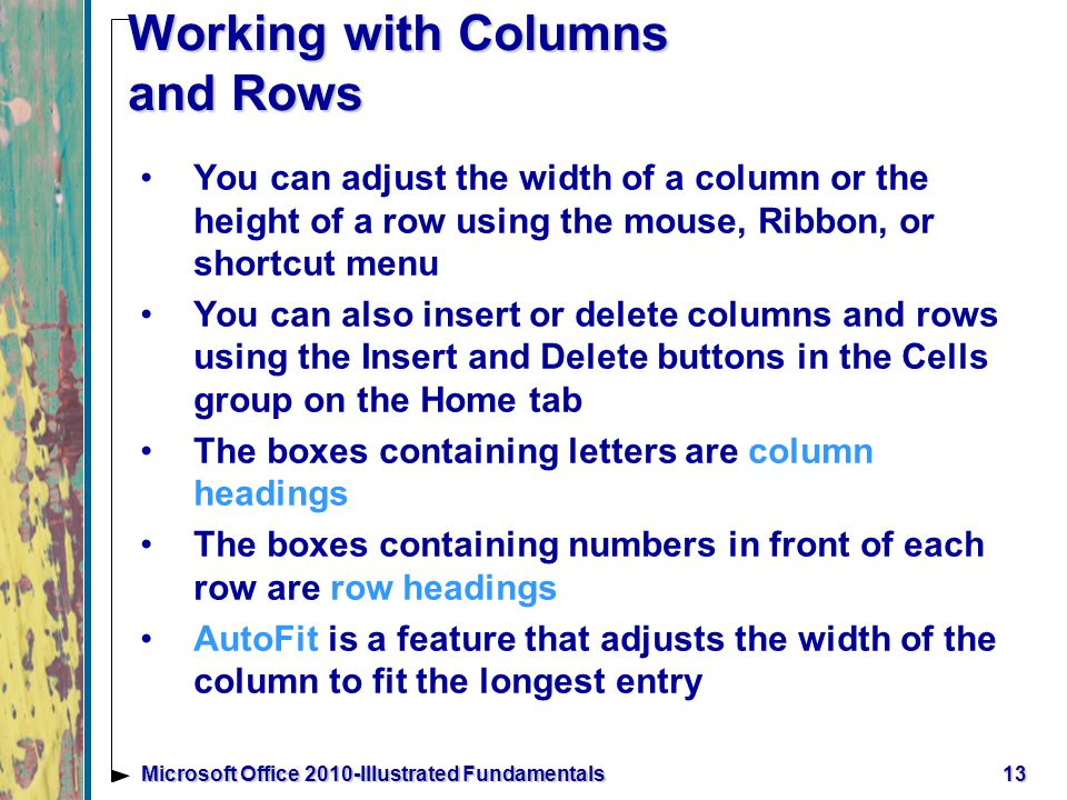 13Microsoft Office 2010-Illustrated Fundamentals Working with Columns and Rows You can adjust the width of a column or the height of a row using the mouse, Ribbon, or shortcut menu You can also insert or delete columns and rows using the Insert and Delete buttons in the Cells group on the Home tab The boxes containing letters are column headings The boxes containing numbers in front of each row are row headings AutoFit is a feature that adjusts the width of the column to fit the longest entry