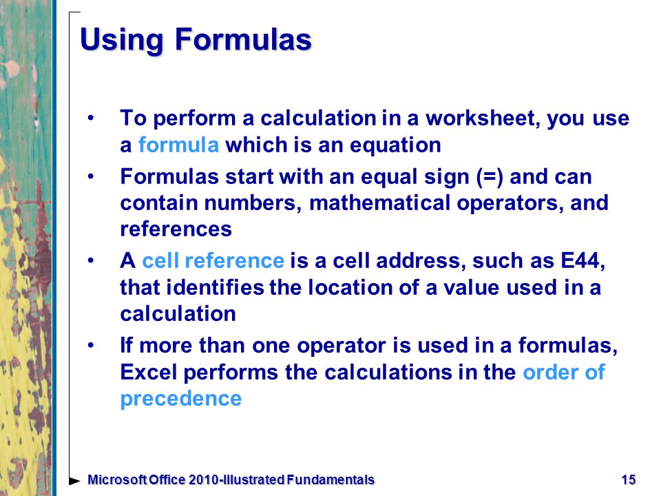 15Microsoft Office 2010-Illustrated Fundamentals Using Formulas To perform a calculation in a worksheet, you use a formula which is an equation Formulas start with an equal sign (=) and can contain numbers, mathematical operators, and references A cell reference is a cell address, such as E44, that identifies the location of a value used in a calculation If more than one operator is used in a formulas, Excel performs the calculations in the order of precedence