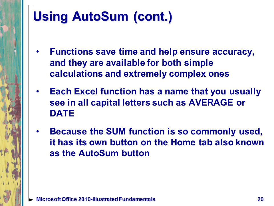 20Microsoft Office 2010-Illustrated Fundamentals Using AutoSum (cont.) Functions save time and help ensure accuracy, and they are available for both simple calculations and extremely complex ones Each Excel function has a name that you usually see in all capital letters such as AVERAGE or DATE Because the SUM function is so commonly used, it has its own button on the Home tab also known as the AutoSum button