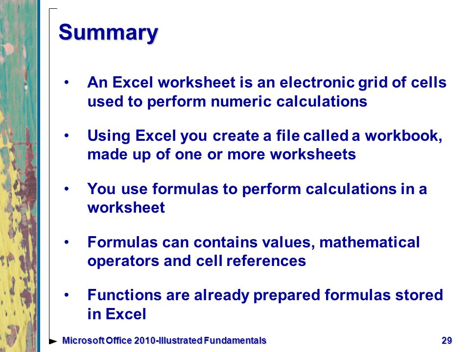 29Microsoft Office 2010-Illustrated Fundamentals Summary An Excel worksheet is an electronic grid of cells used to perform numeric calculations Using Excel you create a file called a workbook, made up of one or more worksheets You use formulas to perform calculations in a worksheet Formulas can contains values, mathematical operators and cell references Functions are already prepared formulas stored in Excel