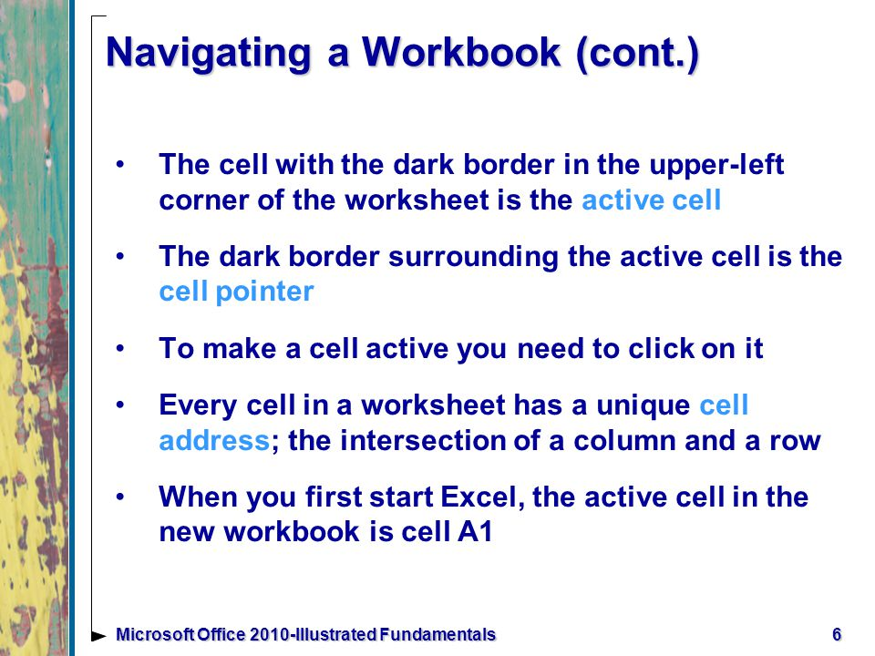 6Microsoft Office 2010-Illustrated Fundamentals Navigating a Workbook (cont.) The cell with the dark border in the upper-left corner of the worksheet is the active cell The dark border surrounding the active cell is the cell pointer To make a cell active you need to click on it Every cell in a worksheet has a unique cell address; the intersection of a column and a row When you first start Excel, the active cell in the new workbook is cell A1
