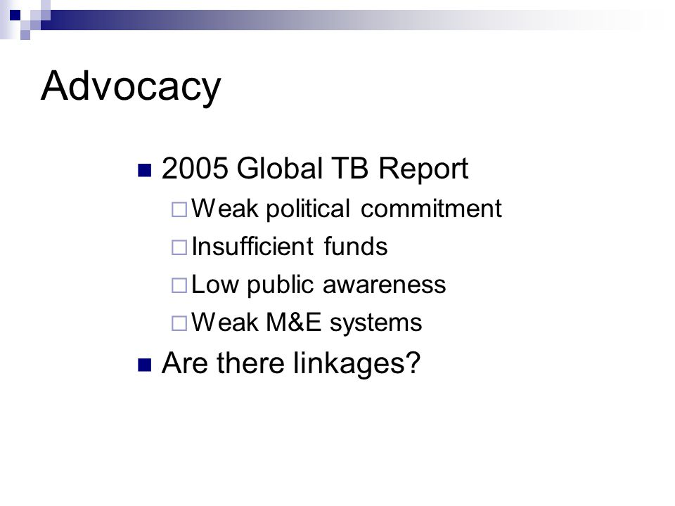 Advocacy 2005 Global TB Report  Weak political commitment  Insufficient funds  Low public awareness  Weak M&E systems Are there linkages