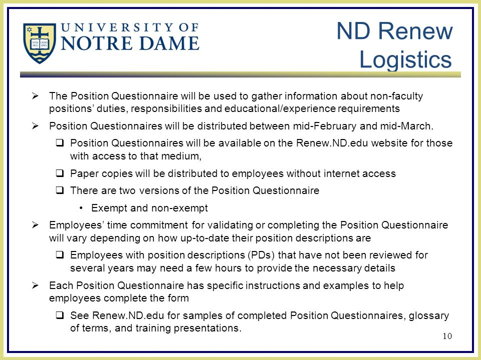 ND Renew Logistics  The Position Questionnaire will be used to gather information about non-faculty positions' duties, responsibilities and educational/experience requirements  Position Questionnaires will be distributed between mid-February and mid-March.