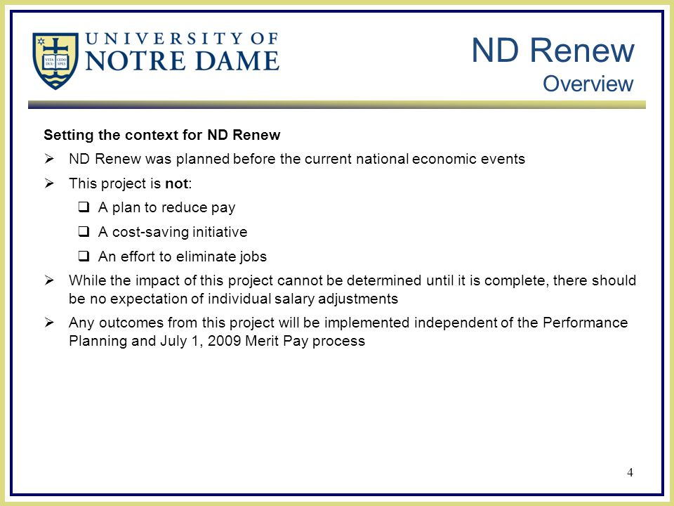 ND Renew Overview Setting the context for ND Renew  ND Renew was planned before the current national economic events  This project is not:  A plan to reduce pay  A cost-saving initiative  An effort to eliminate jobs  While the impact of this project cannot be determined until it is complete, there should be no expectation of individual salary adjustments  Any outcomes from this project will be implemented independent of the Performance Planning and July 1, 2009 Merit Pay process 4