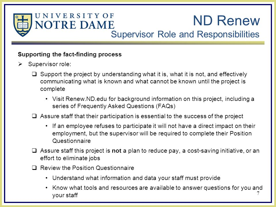 ND Renew Supervisor Role and Responsibilities Supporting the fact-finding process  Supervisor role:  Support the project by understanding what it is, what it is not, and effectively communicating what is known and what cannot be known until the project is complete Visit Renew.ND.edu for background information on this project, including a series of Frequently Asked Questions (FAQs)  Assure staff that their participation is essential to the success of the project If an employee refuses to participate it will not have a direct impact on their employment, but the supervisor will be required to complete their Position Questionnaire  Assure staff this project is not a plan to reduce pay, a cost-saving initiative, or an effort to eliminate jobs  Review the Position Questionnaire Understand what information and data your staff must provide Know what tools and resources are available to answer questions for you and your staff 7