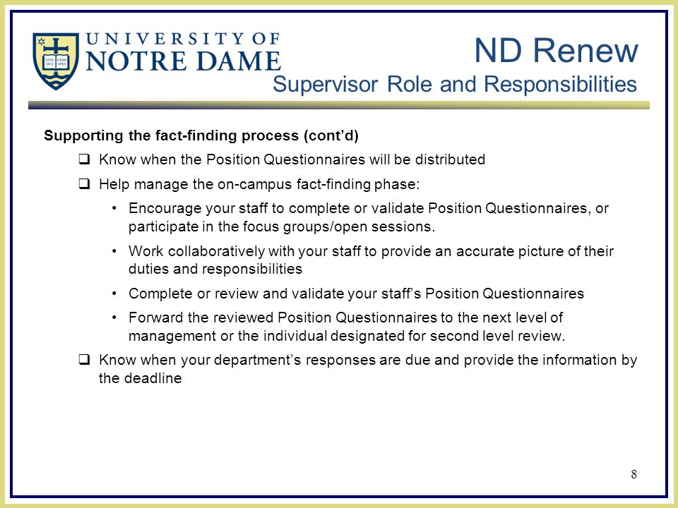 ND Renew Supervisor Role and Responsibilities Supporting the fact-finding process (cont'd)  Know when the Position Questionnaires will be distributed  Help manage the on-campus fact-finding phase: Encourage your staff to complete or validate Position Questionnaires, or participate in the focus groups/open sessions.
